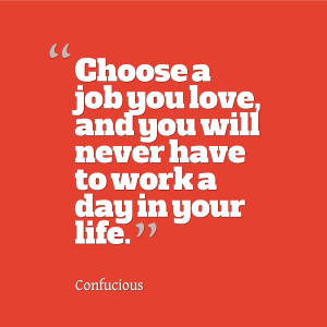 choose-a-job-you-love-and-you-will-never-have-to-work-a-day-in-your-life4[1]